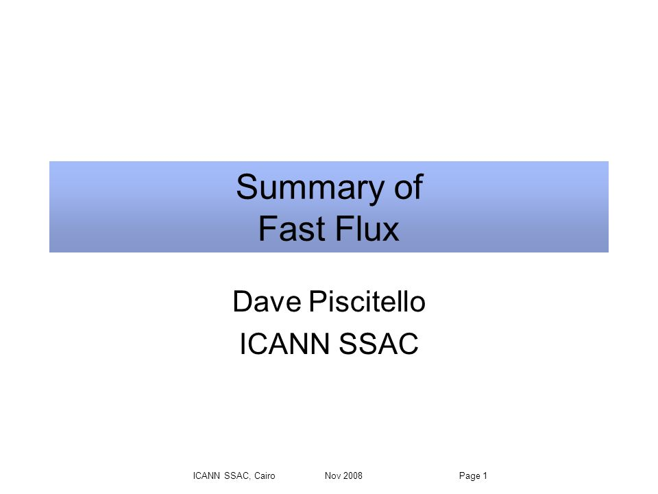 ICANN SSAC, Cairo Nov 2008 Page 1 Summary of Fast Flux Dave Piscitello ICANN SSAC