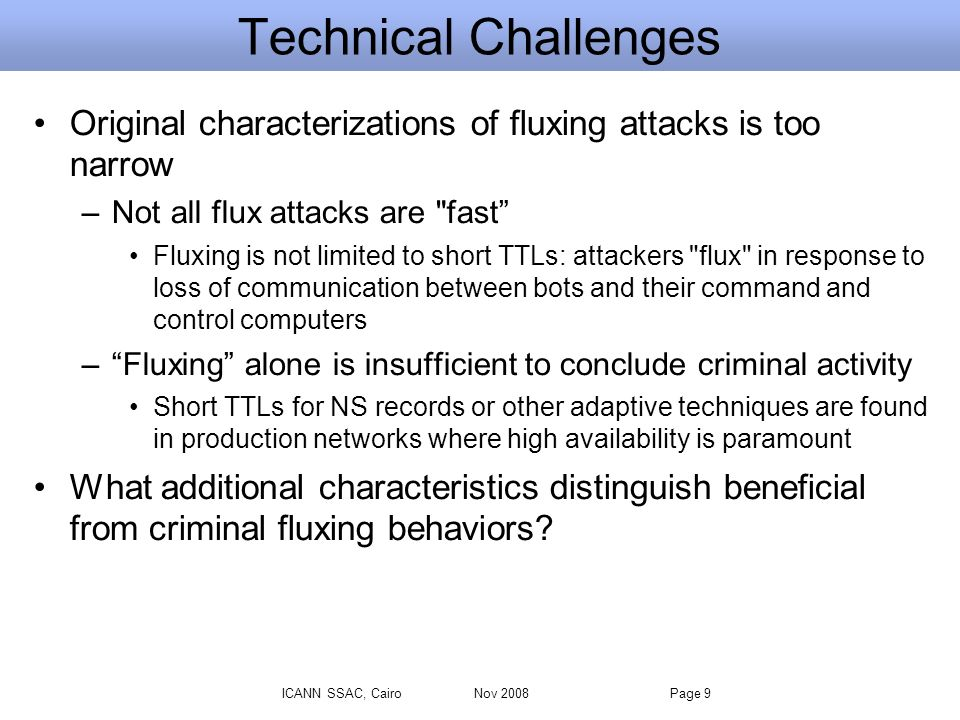 ICANN SSAC, Cairo Nov 2008 Page 9 Technical Challenges Original characterizations of fluxing attacks is too narrow –Not all flux attacks are fast Fluxing is not limited to short TTLs: attackers flux in response to loss of communication between bots and their command and control computers –Fluxing alone is insufficient to conclude criminal activity Short TTLs for NS records or other adaptive techniques are found in production networks where high availability is paramount What additional characteristics distinguish beneficial from criminal fluxing behaviors