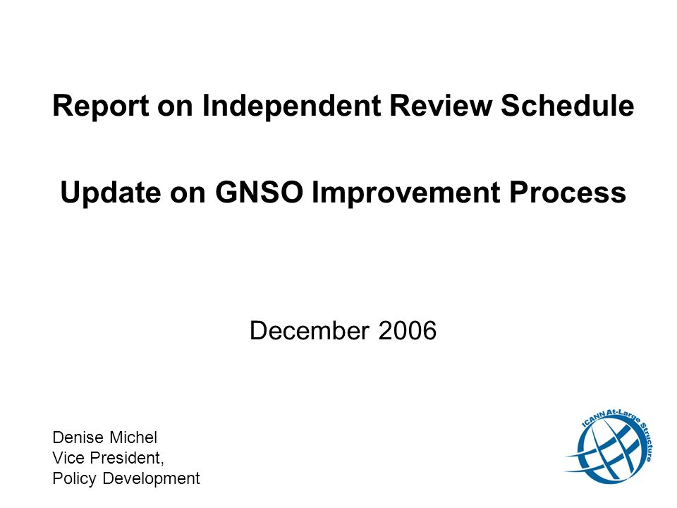Report on Independent Review Schedule Update on GNSO Improvement Process December 2006 Denise Michel Vice President, Policy Development