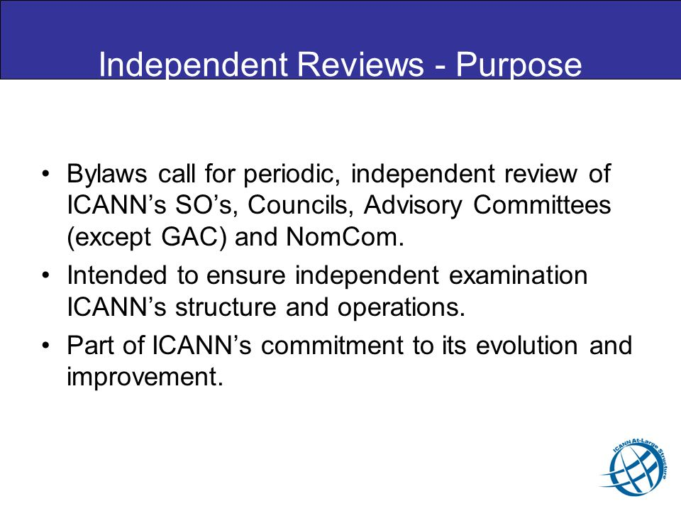 Independent Reviews - Purpose Bylaws call for periodic, independent review of ICANNs SOs, Councils, Advisory Committees (except GAC) and NomCom.