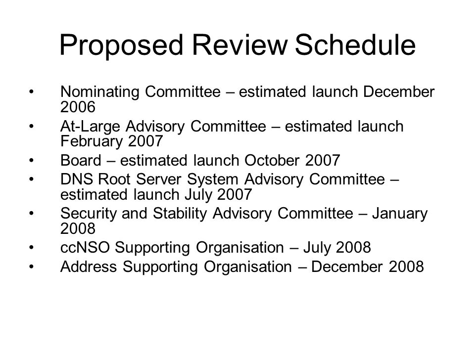 Proposed Review Schedule Nominating Committee – estimated launch December 2006 At-Large Advisory Committee – estimated launch February 2007 Board – estimated launch October 2007 DNS Root Server System Advisory Committee – estimated launch July 2007 Security and Stability Advisory Committee – January 2008 ccNSO Supporting Organisation – July 2008 Address Supporting Organisation – December 2008
