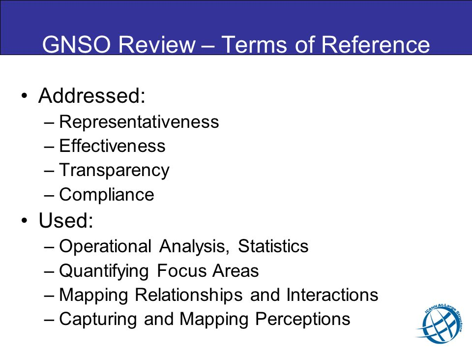 GNSO Review – Terms of Reference Addressed: –Representativeness –Effectiveness –Transparency –Compliance Used: –Operational Analysis, Statistics –Quan