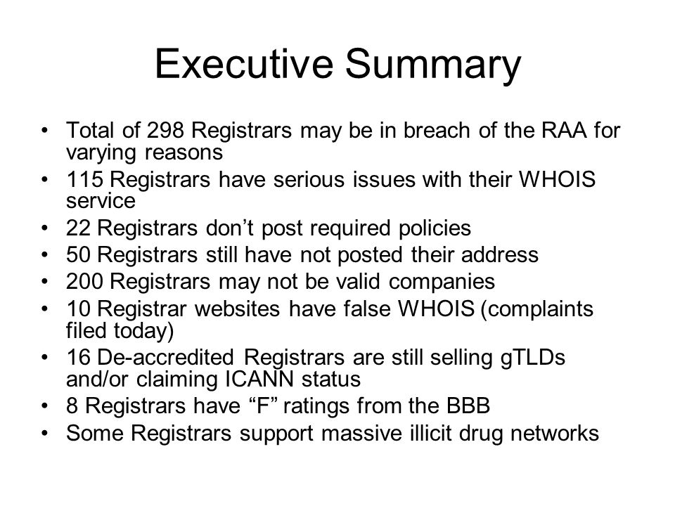 Executive Summary Total of 298 Registrars may be in breach of the RAA for varying reasons 115 Registrars have serious issues with their WHOIS service