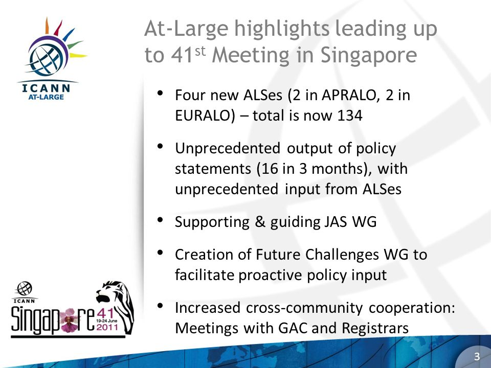At-Large highlights leading up to 41 st Meeting in Singapore Four new ALSes (2 in APRALO, 2 in EURALO) – total is now 134 Unprecedented output of policy statements (16 in 3 months), with unprecedented input from ALSes Supporting & guiding JAS WG Creation of Future Challenges WG to facilitate proactive policy input Increased cross-community cooperation: Meetings with GAC and Registrars 3