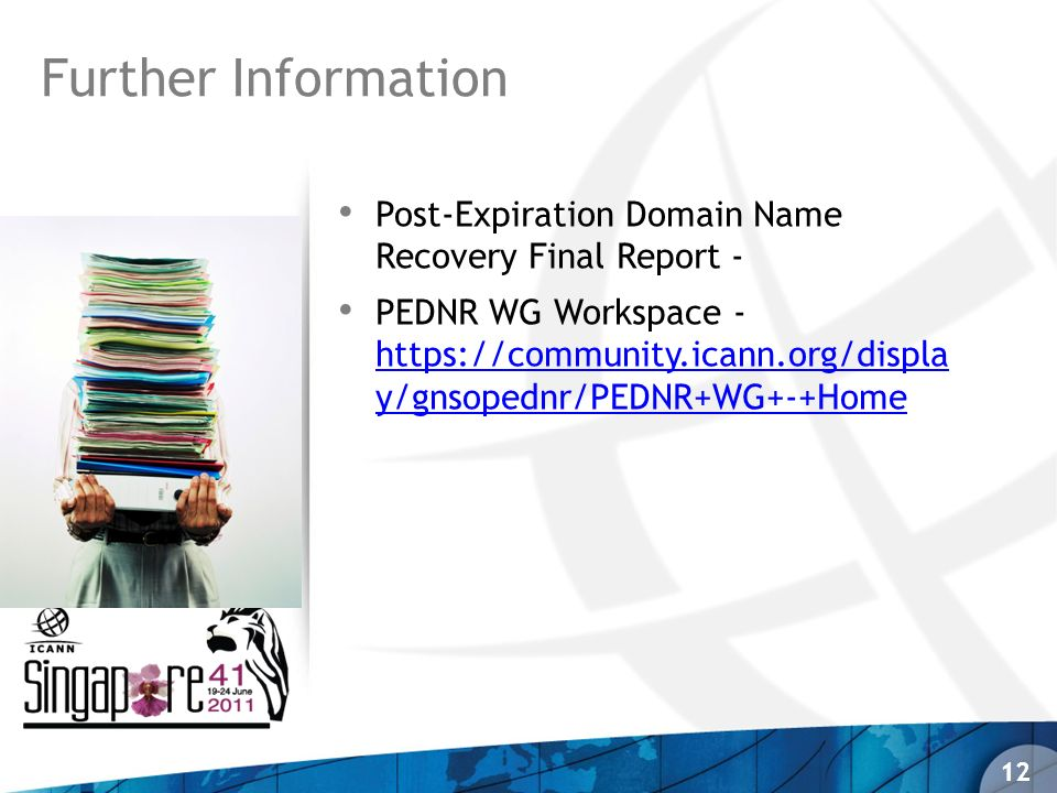 Post-Expiration Domain Name Recovery Final Report - PEDNR WG Workspace - https://community.icann.org/displa y/gnsopednr/PEDNR+WG+-+Home https://community.icann.org/displa y/gnsopednr/PEDNR+WG+-+Home Further Information 12