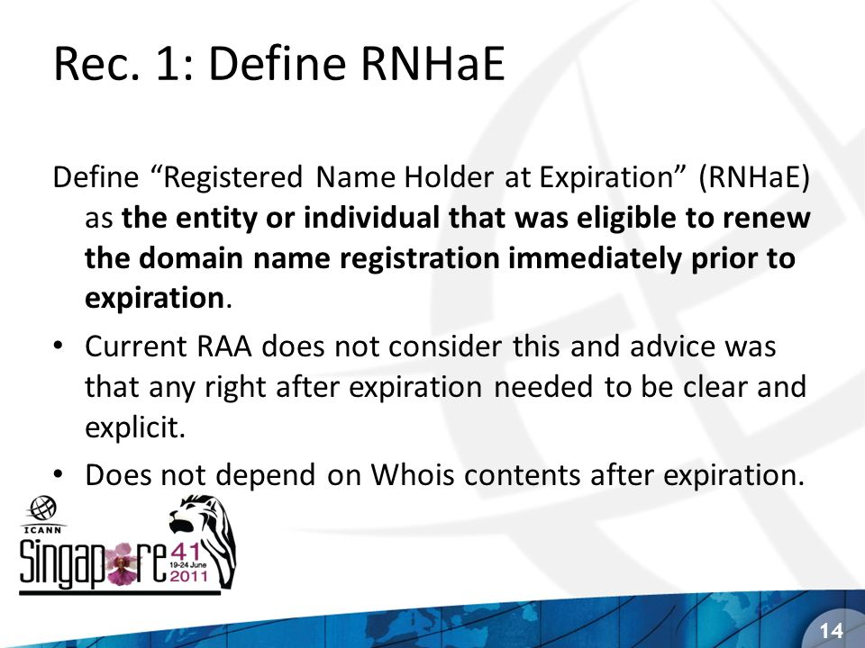 Rec. 1: Define RNHaE Define Registered Name Holder at Expiration (RNHaE) as the entity or individual that was eligible to renew the domain name regist
