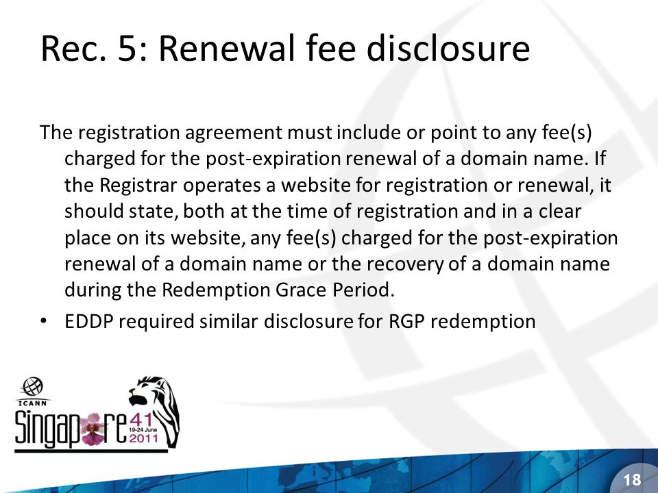 Rec. 5: Renewal fee disclosure The registration agreement must include or point to any fee(s) charged for the post-expiration renewal of a domain name