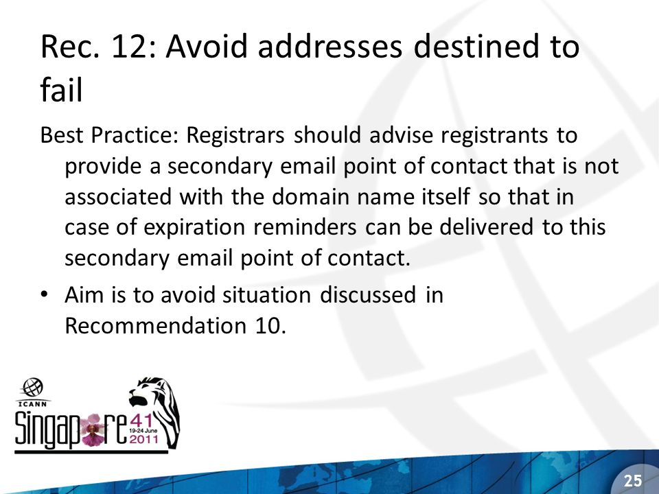 Rec. 12: Avoid addresses destined to fail Best Practice: Registrars should advise registrants to provide a secondary email point of contact that is no