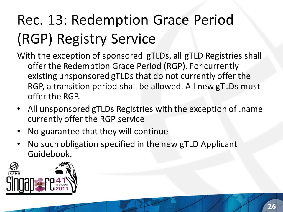 Rec. 13: Redemption Grace Period (RGP) Registry Service With the exception of sponsored gTLDs, all gTLD Registries shall offer the Redemption Grace Pe