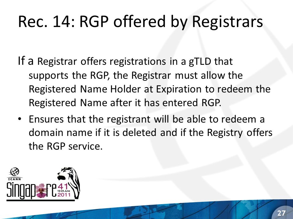 Rec. 14: RGP offered by Registrars If a Registrar offers registrations in a gTLD that supports the RGP, the Registrar must allow the Registered Name H