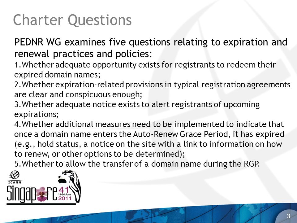 Charter Questions 3 PEDNR WG examines five questions relating to expiration and renewal practices and policies: 1.Whether adequate opportunity exists