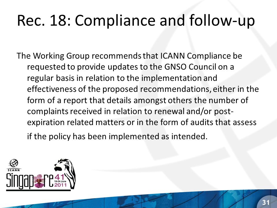 Rec. 18: Compliance and follow-up The Working Group recommends that ICANN Compliance be requested to provide updates to the GNSO Council on a regular