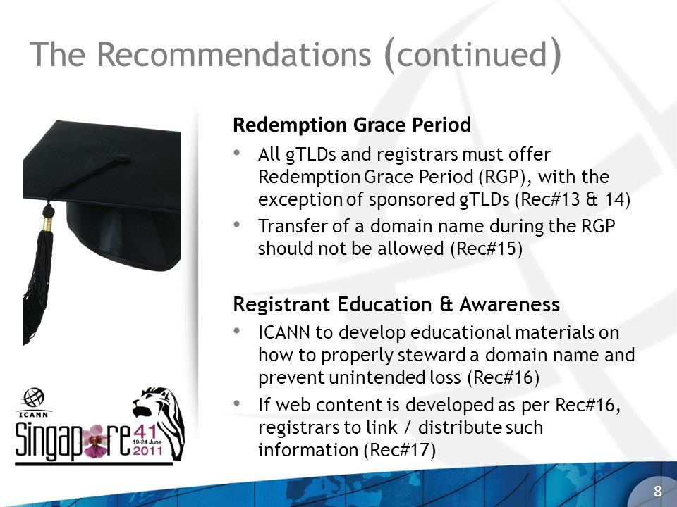 Redemption Grace Period All gTLDs and registrars must offer Redemption Grace Period (RGP), with the exception of sponsored gTLDs (Rec#13 & 14) Transfer of a domain name during the RGP should not be allowed (Rec#15) Registrant Education & Awareness ICANN to develop educational materials on how to properly steward a domain name and prevent unintended loss (Rec#16) If web content is developed as per Rec#16, registrars to link / distribute such information (Rec#17) 8