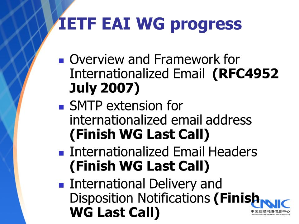 IETF EAI WG progress Overview and Framework for Internationalized Email (RFC4952 July 2007) SMTP extension for internationalized email address (Finish WG Last Call) Internationalized Email Headers (Finish WG Last Call) International Delivery and Disposition Notifications (Finish WG Last Call)