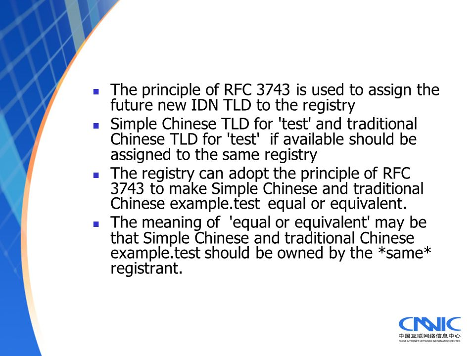 The principle of RFC 3743 is used to assign the future new IDN TLD to the registry Simple Chinese TLD for test and traditional Chinese TLD for test if available should be assigned to the same registry The registry can adopt the principle of RFC 3743 to make Simple Chinese and traditional Chinese example.test equal or equivalent.