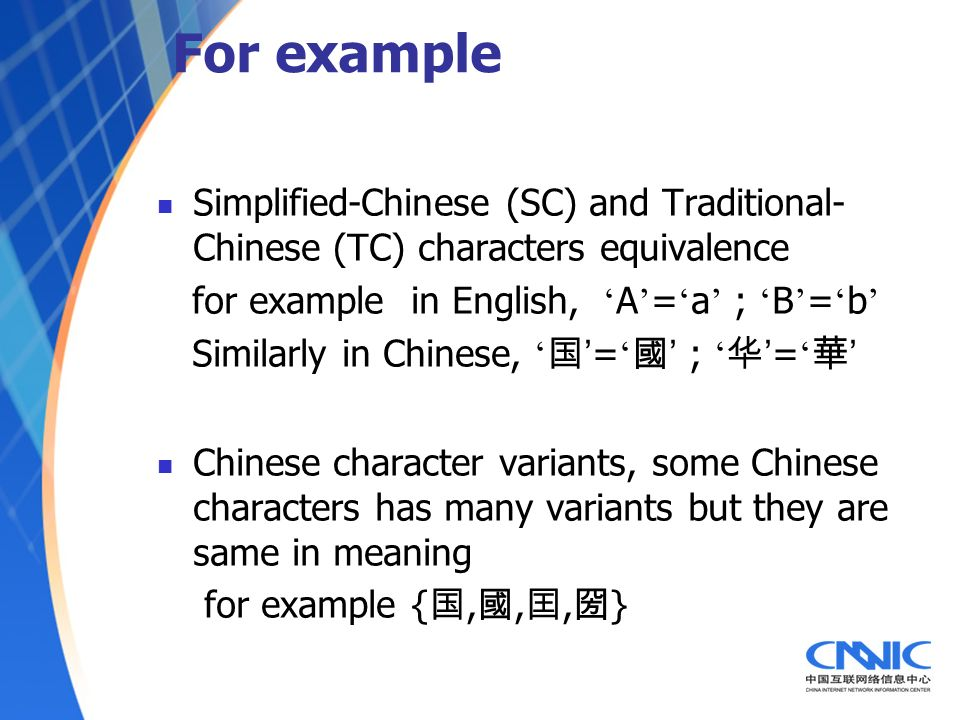 For example Simplified-Chinese (SC) and Traditional- Chinese (TC) characters equivalence for example in English, A = a ; B = b Similarly in Chinese, = ; = Chinese character variants, some Chinese characters has many variants but they are same in meaning for example {,,, }