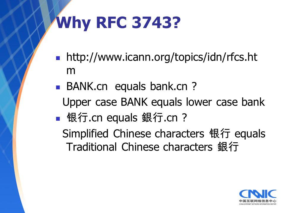 Why RFC 3743? http://www.icann.org/topics/idn/rfcs.ht m BANK.cn equals bank.cn ? Upper case BANK equals lower case bank.cn equals.cn ? Simplified Chin