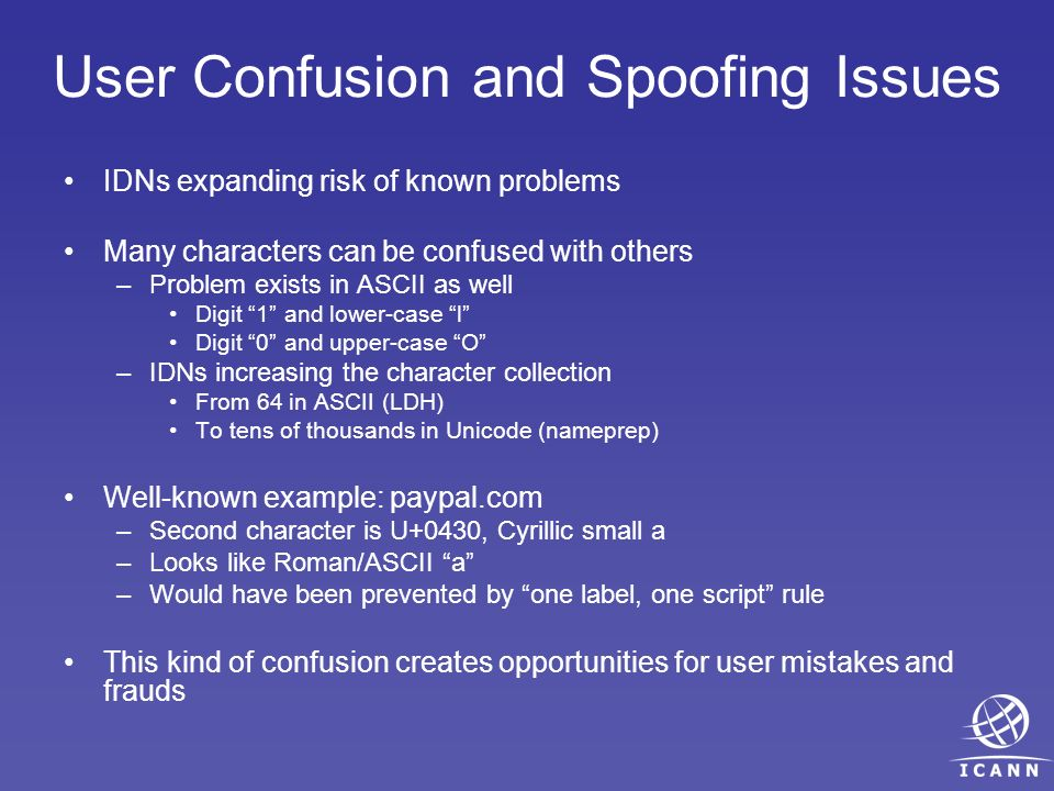 User Confusion and Spoofing Issues IDNs expanding risk of known problems Many characters can be confused with others –Problem exists in ASCII as well Digit 1 and lower-case l Digit 0 and upper-case O –IDNs increasing the character collection From 64 in ASCII (LDH) To tens of thousands in Unicode (nameprep) Well-known example: pаypal.com –Second character is U+0430, Cyrillic small a –Looks like Roman/ASCII a –Would have been prevented by one label, one script rule This kind of confusion creates opportunities for user mistakes and frauds