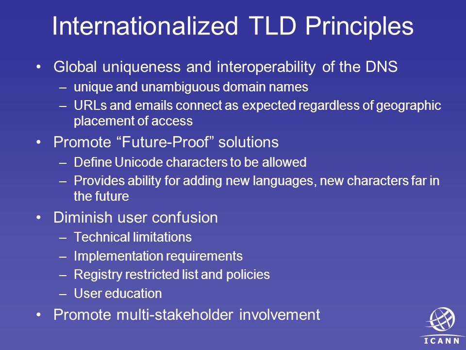 Internationalized TLD Principles Global uniqueness and interoperability of the DNS –unique and unambiguous domain names –URLs and emails connect as expected regardless of geographic placement of access Promote Future-Proof solutions –Define Unicode characters to be allowed –Provides ability for adding new languages, new characters far in the future Diminish user confusion –Technical limitations –Implementation requirements –Registry restricted list and policies –User education Promote multi-stakeholder involvement