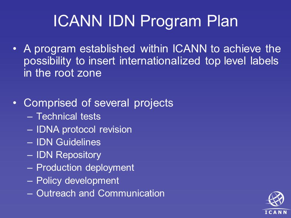ICANN IDN Program Plan A program established within ICANN to achieve the possibility to insert internationalized top level labels in the root zone Com