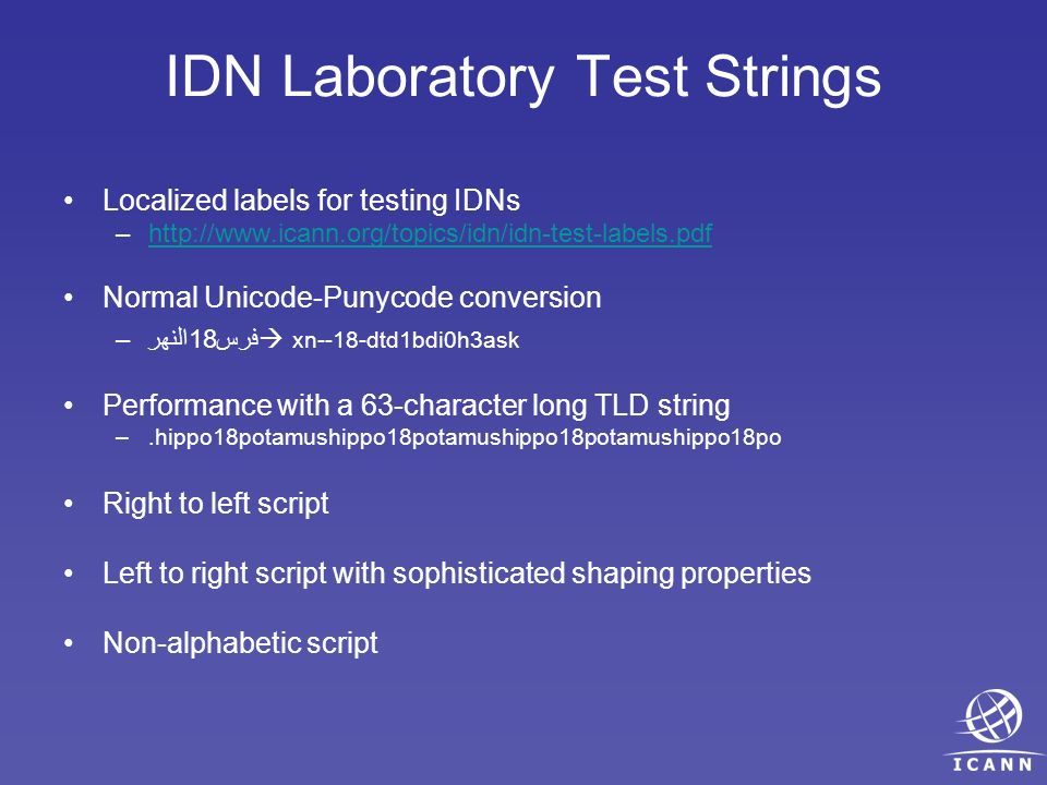 IDN Laboratory Test Strings Localized labels for testing IDNs –  Normal Unicode-Punycode conversion –فرس18النهر xn--18-dtd1bdi0h3ask Performance with a 63-character long TLD string –.hippo18potamushippo18potamushippo18potamushippo18po Right to left script Left to right script with sophisticated shaping properties Non-alphabetic script