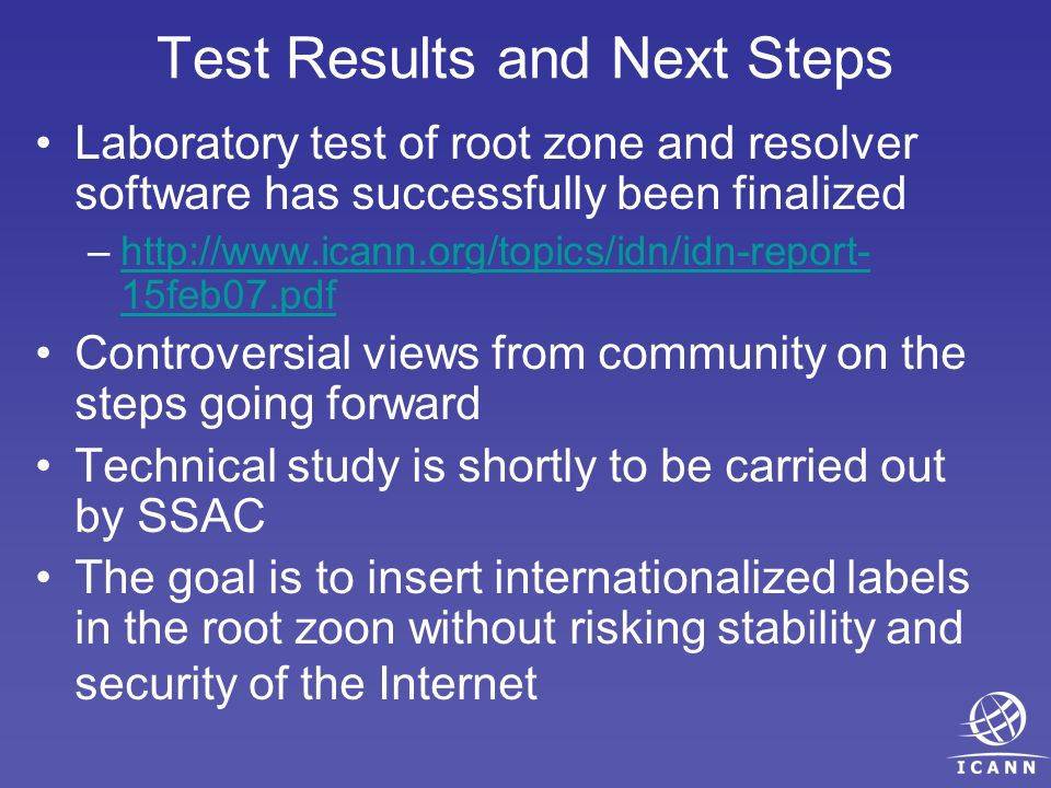Laboratory test of root zone and resolver software has successfully been finalized –http://www.icann.org/topics/idn/idn-report- 15feb07.pdfhttp://www.icann.org/topics/idn/idn-report- 15feb07.pdf Controversial views from community on the steps going forward Technical study is shortly to be carried out by SSAC The goal is to insert internationalized labels in the root zoon without risking stability and security of the Internet Test Results and Next Steps
