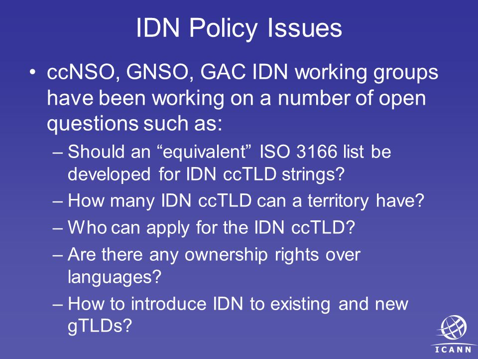 IDN Policy Issues ccNSO, GNSO, GAC IDN working groups have been working on a number of open questions such as: –Should an equivalent ISO 3166 list be developed for IDN ccTLD strings.