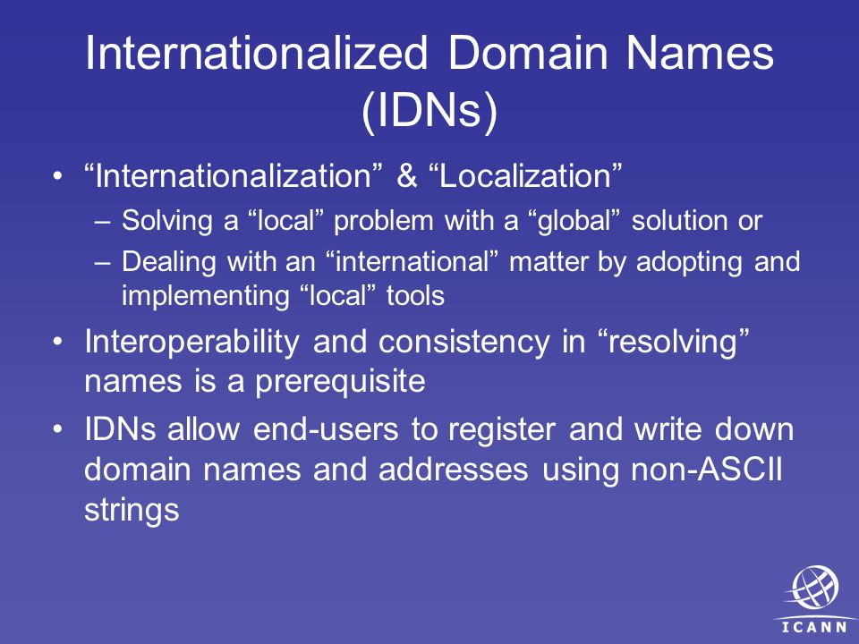 Internationalized Domain Names (IDNs) Internationalization & Localization –Solving a local problem with a global solution or –Dealing with an internat
