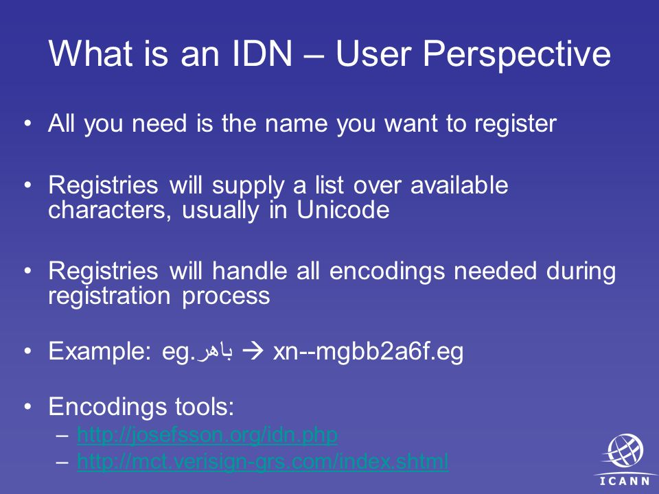What is an IDN – User Perspective All you need is the name you want to register Registries will supply a list over available characters, usually in Unicode Registries will handle all encodings needed during registration process Example: egباهر.
