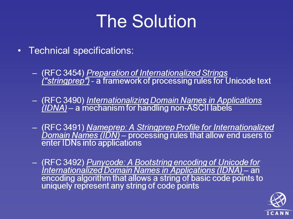 The Solution Technical specifications: –(RFC 3454) Preparation of Internationalized Strings ( stringprep ) - a framework of processing rules for Unicode text –(RFC 3490) Internationalizing Domain Names in Applications (IDNA) – a mechanism for handling non-ASCII labels –(RFC 3491) Nameprep: A Stringprep Profile for Internationalized Domain Names (IDN) – processing rules that allow end users to enter IDNs into applications –(RFC 3492) Punycode: A Bootstring encoding of Unicode for Internationalized Domain Names in Applications (IDNA) – an encoding algorithm that allows a string of basic code points to uniquely represent any string of code points