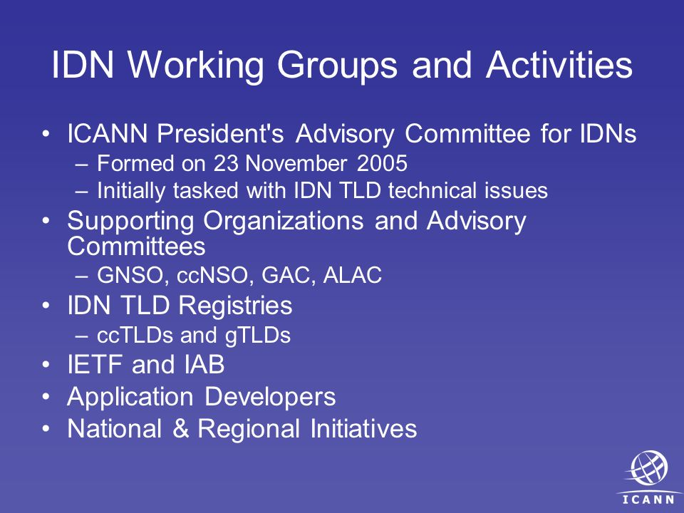 IDN Working Groups and Activities ICANN President s Advisory Committee for IDNs –Formed on 23 November 2005 –Initially tasked with IDN TLD technical issues Supporting Organizations and Advisory Committees –GNSO, ccNSO, GAC, ALAC IDN TLD Registries –ccTLDs and gTLDs IETF and IAB Application Developers National & Regional Initiatives
