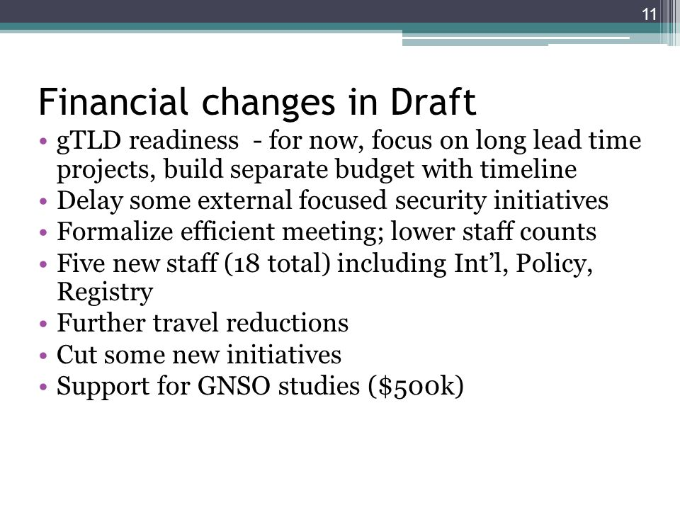 Financial changes in Draft gTLD readiness - for now, focus on long lead time projects, build separate budget with timeline Delay some external focused security initiatives Formalize efficient meeting; lower staff counts Five new staff (18 total) including Intl, Policy, Registry Further travel reductions Cut some new initiatives Support for GNSO studies ($500k) 11