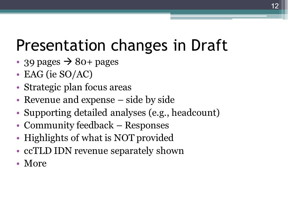 Presentation changes in Draft 39 pages 80+ pages EAG (ie SO/AC) Strategic plan focus areas Revenue and expense – side by side Supporting detailed analyses (e.g., headcount) Community feedback – Responses Highlights of what is NOT provided ccTLD IDN revenue separately shown More 12