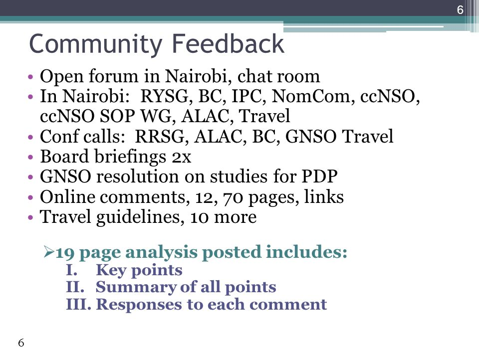 Community Feedback Open forum in Nairobi, chat room In Nairobi: RYSG, BC, IPC, NomCom, ccNSO, ccNSO SOP WG, ALAC, Travel Conf calls: RRSG, ALAC, BC, GNSO Travel Board briefings 2x GNSO resolution on studies for PDP Online comments, 12, 70 pages, links Travel guidelines, 10 more 19 page analysis posted includes: I.Key points II.Summary of all points III.Responses to each comment 6 6