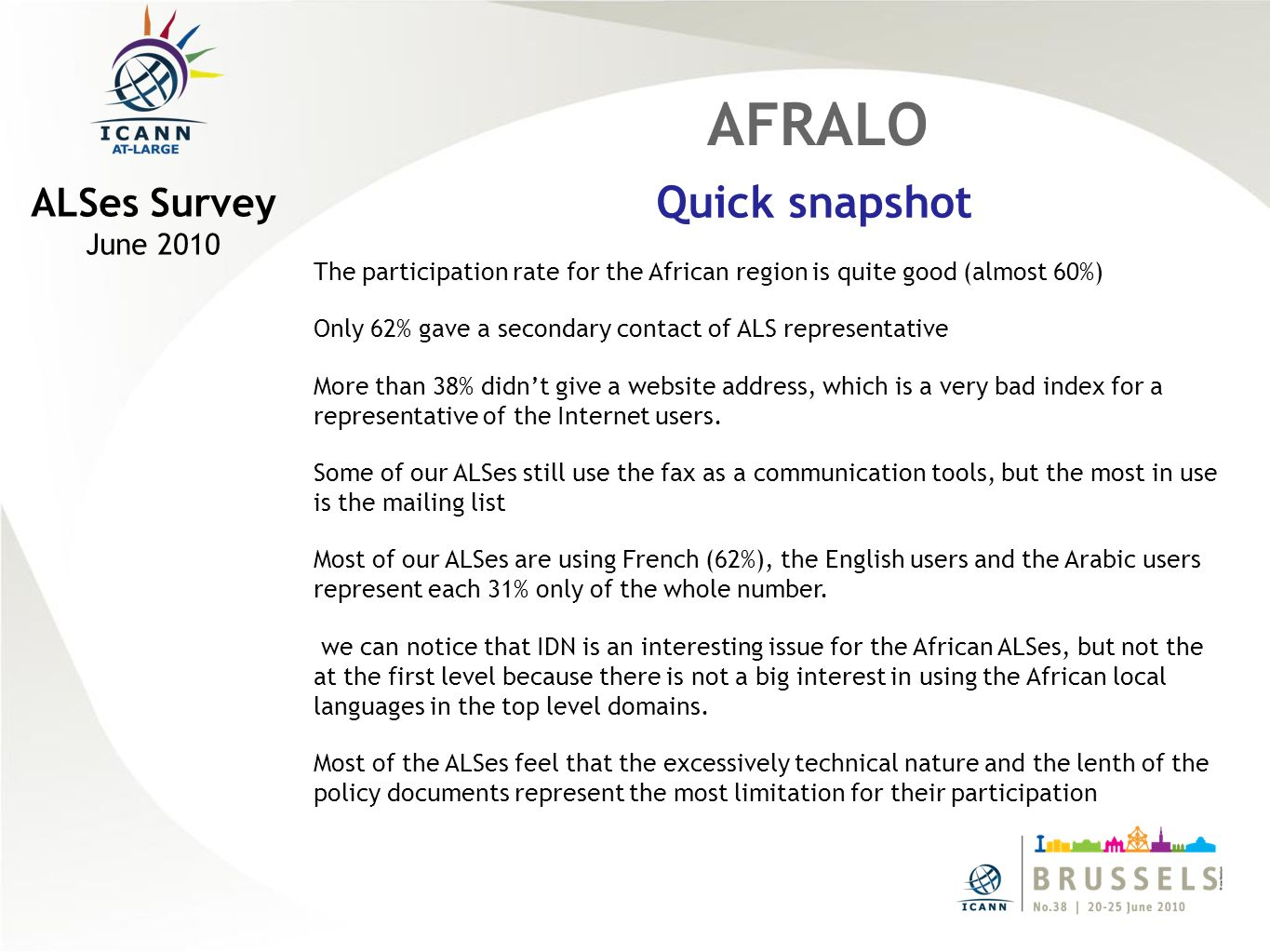AFRALO Quick snapshot ALSes Survey June 2010 The participation rate for the African region is quite good (almost 60%) Only 62% gave a secondary contact of ALS representative More than 38% didnt give a website address, which is a very bad index for a representative of the Internet users.