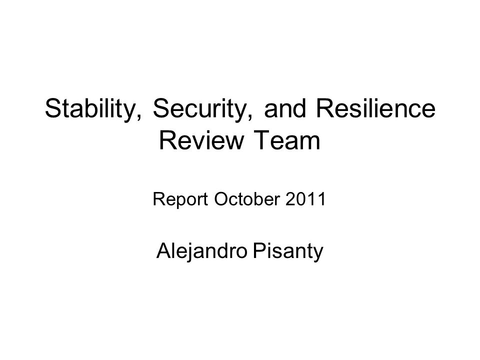 Stability, Security, and Resilience Review Team Report October 2011 Alejandro Pisanty