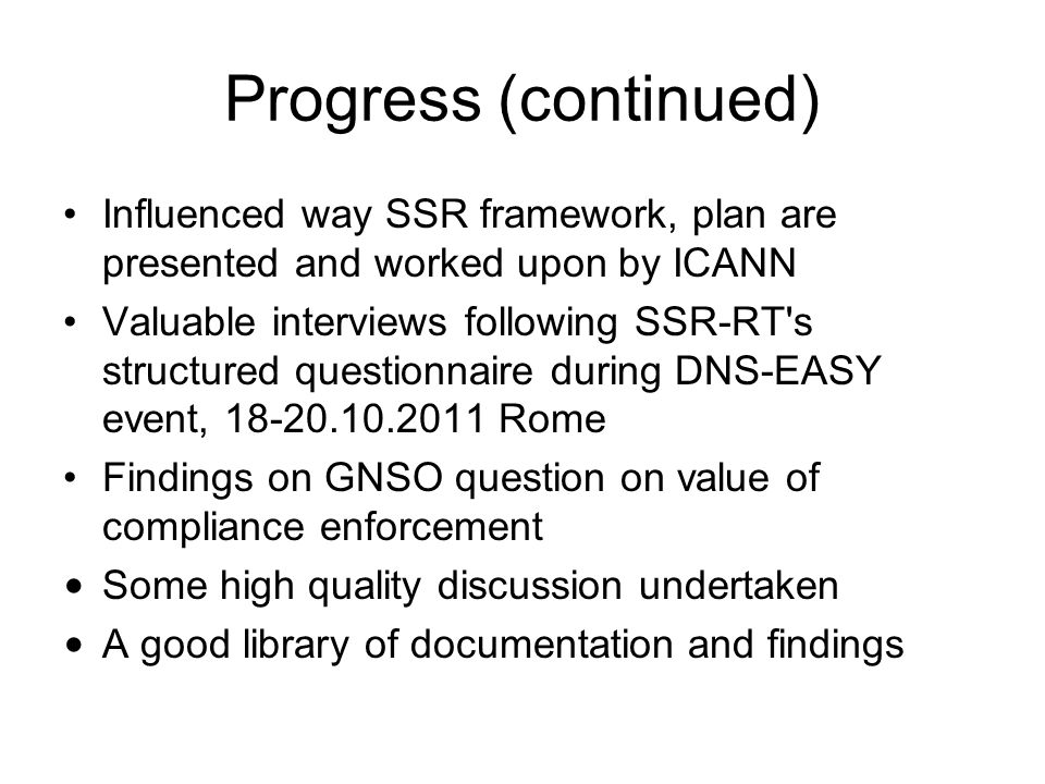 Progress (continued) Influenced way SSR framework, plan are presented and worked upon by ICANN Valuable interviews following SSR-RT s structured questionnaire during DNS-EASY event, Rome Findings on GNSO question on value of compliance enforcement Some high quality discussion undertaken A good library of documentation and findings