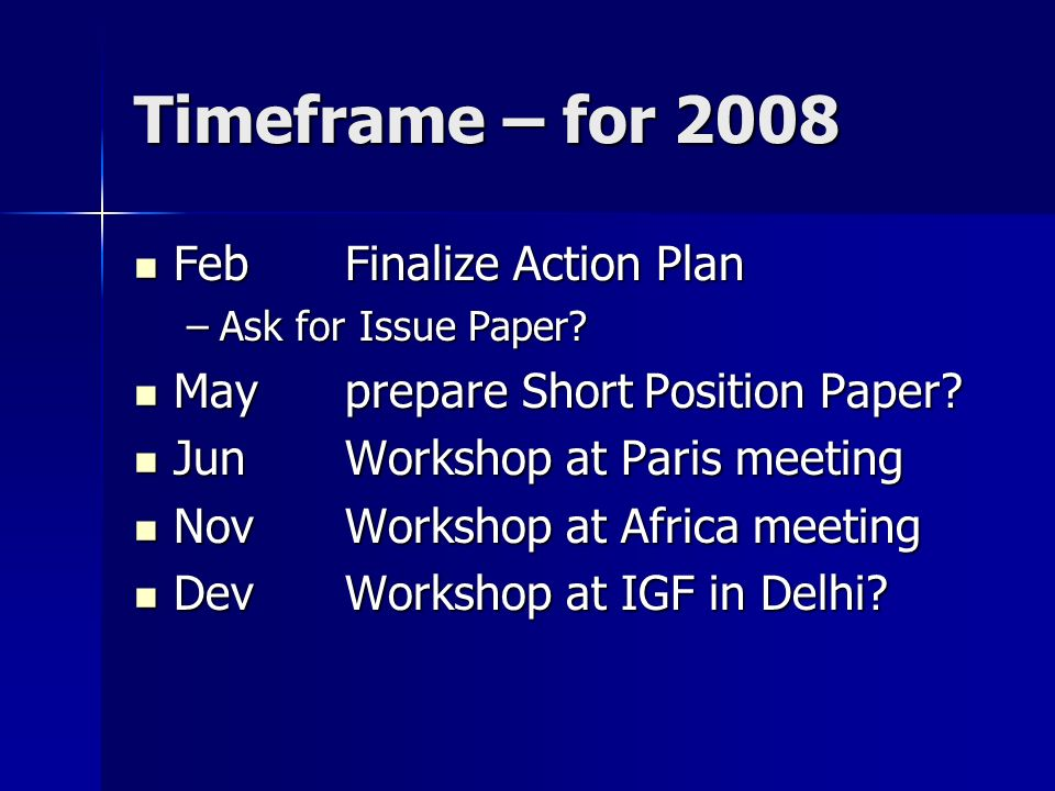 Timeframe – for 2008 Feb Finalize Action Plan Feb Finalize Action Plan –Ask for Issue Paper? Mayprepare Short Position Paper? Mayprepare Short Positio