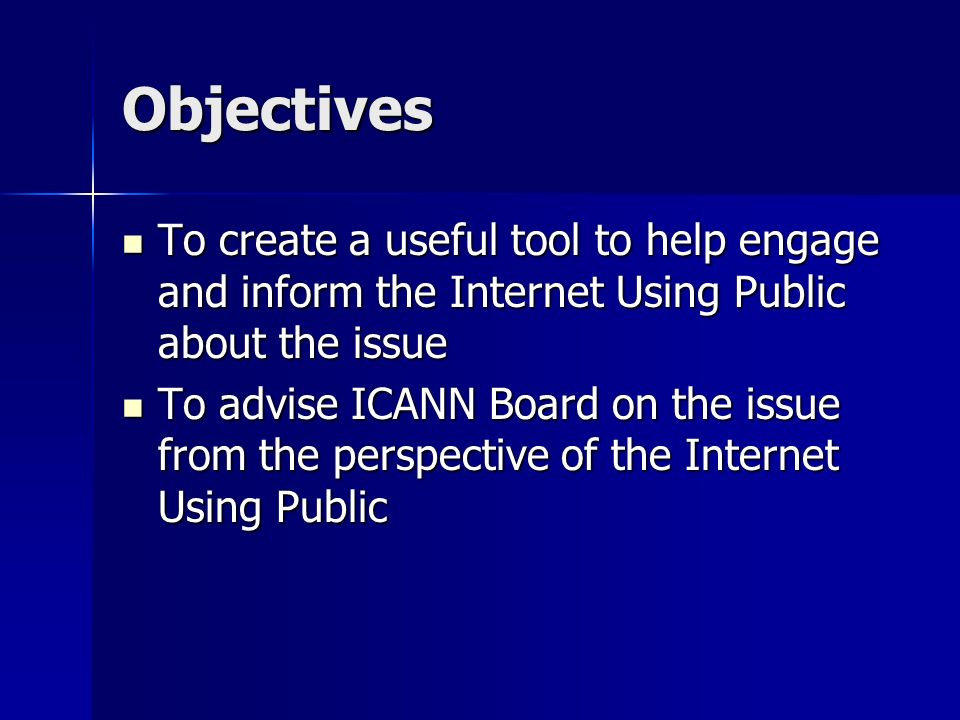 Objectives To create a useful tool to help engage and inform the Internet Using Public about the issue To create a useful tool to help engage and inform the Internet Using Public about the issue To advise ICANN Board on the issue from the perspective of the Internet Using Public To advise ICANN Board on the issue from the perspective of the Internet Using Public