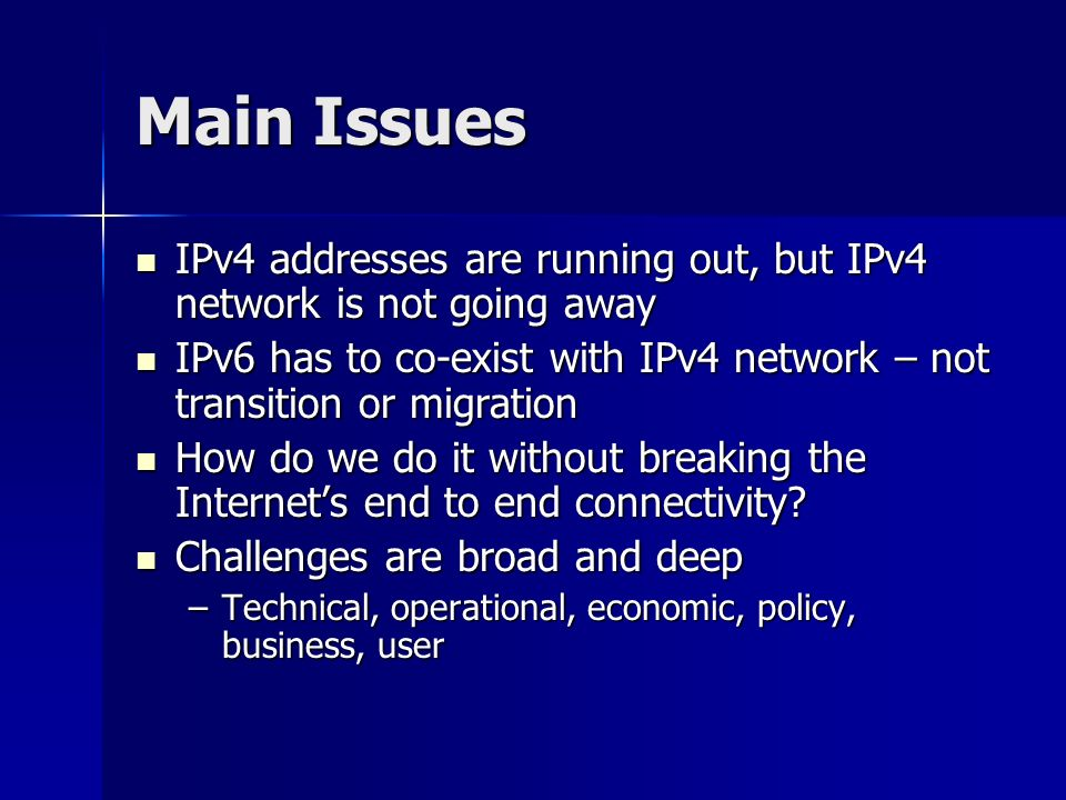 Main Issues IPv4 addresses are running out, but IPv4 network is not going away IPv4 addresses are running out, but IPv4 network is not going away IPv6 has to co-exist with IPv4 network – not transition or migration IPv6 has to co-exist with IPv4 network – not transition or migration How do we do it without breaking the Internets end to end connectivity.