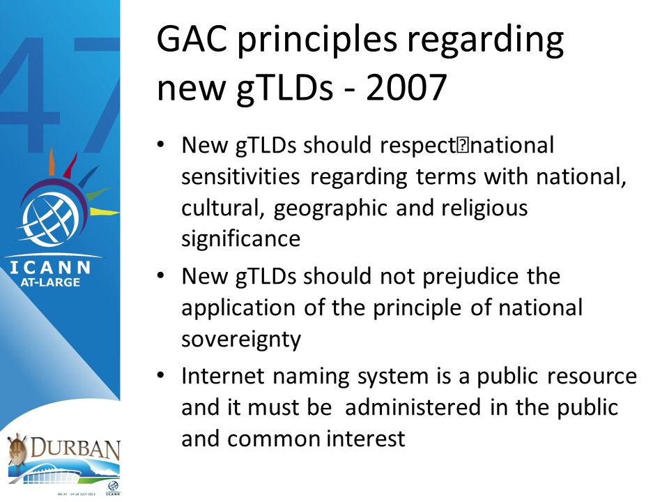 GAC principles regarding new gTLDs New gTLDs should respectnational sensitivities regarding terms with national, cultural, geographic and religious significance New gTLDs should not prejudice the application of the principle of national sovereignty Internet naming system is a public resource and it must be administered in the public and common interest