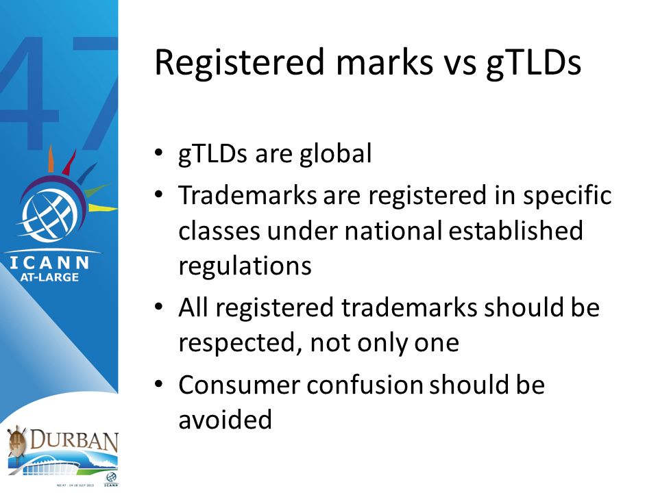 Registered marks vs gTLDs gTLDs are global Trademarks are registered in specific classes under national established regulations All registered trademarks should be respected, not only one Consumer confusion should be avoided