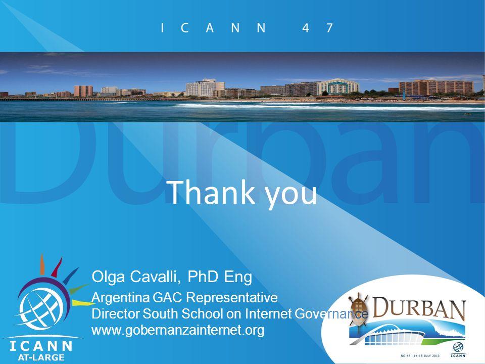 Thank you Olga Cavalli, PhD Eng Argentina GAC Representative Director South School on Internet Governance www.gobernanzainternet.org