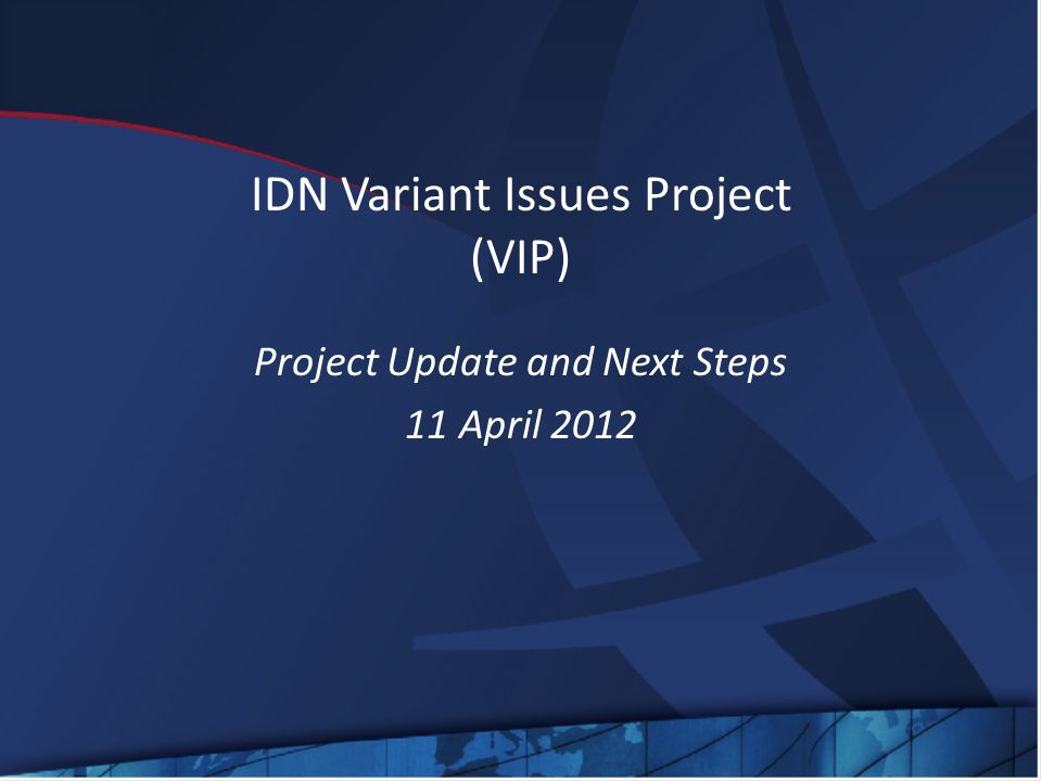 IDN Variant Issues Project (VIP) Project Update and Next Steps 11 April 2012