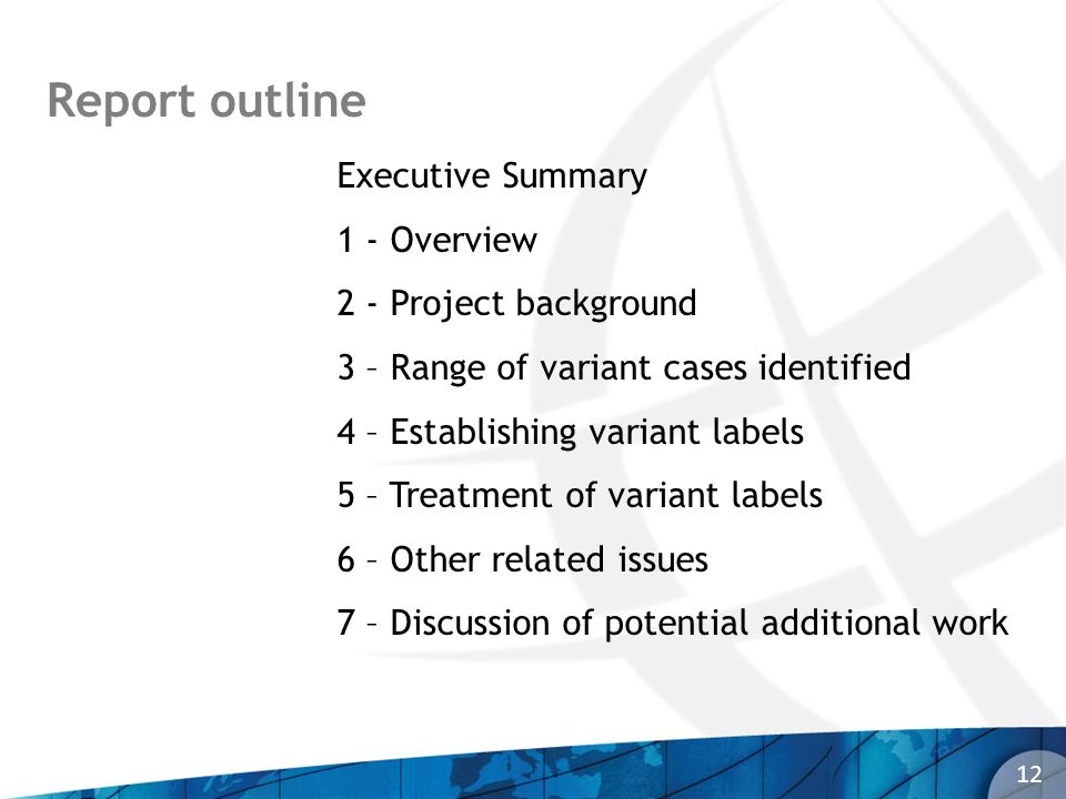 Report outline 12 Executive Summary 1 - Overview 2 - Project background 3 – Range of variant cases identified 4 – Establishing variant labels 5 – Treatment of variant labels 6 – Other related issues 7 – Discussion of potential additional work
