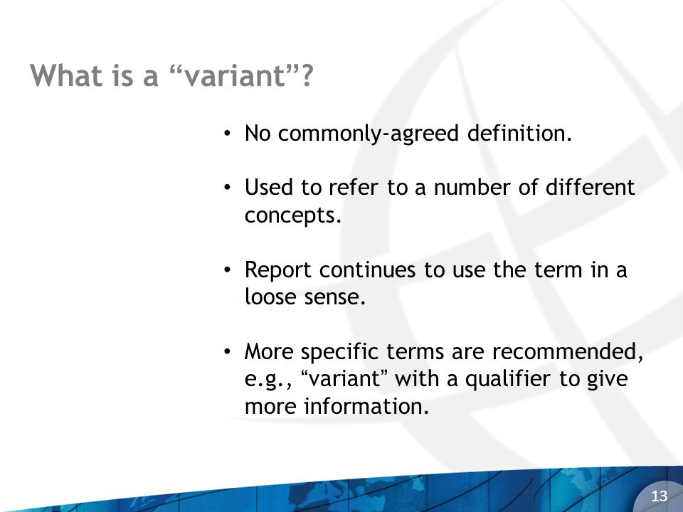 What is a variant? 13 No commonly-agreed definition. Used to refer to a number of different concepts. Report continues to use the term in a loose sens