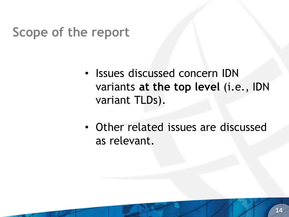 Scope of the report 14 Issues discussed concern IDN variants at the top level (i.e., IDN variant TLDs). Other related issues are discussed as relevant
