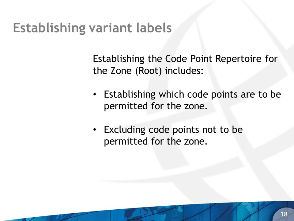 Establishing variant labels 18 Establishing the Code Point Repertoire for the Zone (Root) includes: Establishing which code points are to be permitted for the zone.
