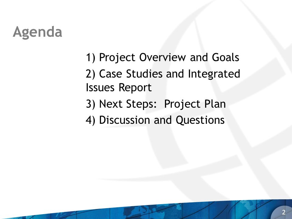 Agenda 2 1) Project Overview and Goals 2) Case Studies and Integrated Issues Report 3) Next Steps: Project Plan 4) Discussion and Questions