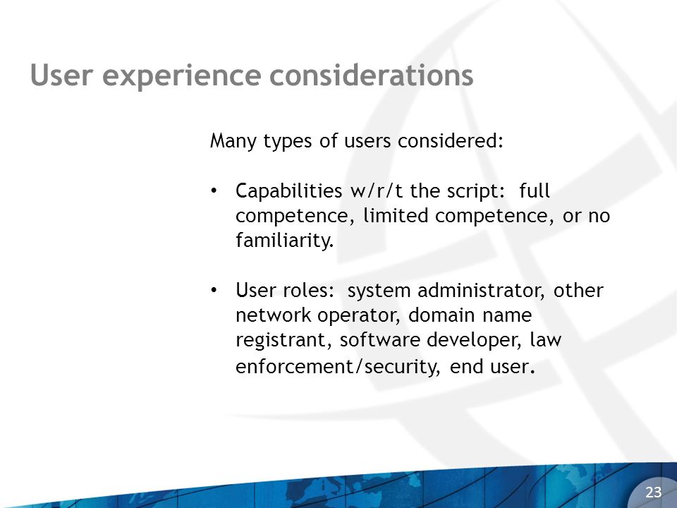 User experience considerations 23 Many types of users considered: Capabilities w/r/t the script: full competence, limited competence, or no familiarit